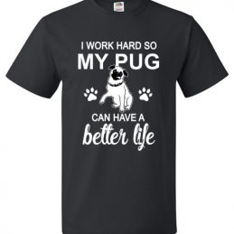 I Work Hard So My Pug Can Have A Better Life Funny Tee Shirt
