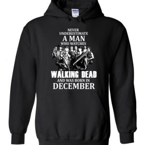 Never Underestimate A Man Who Watches The Walking Dead Was Born in December Hoodie