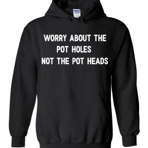 Worry About The Pot Holes Not The Pot Heads Hoodie