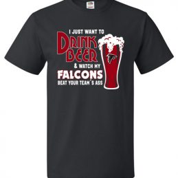 $18.95 - I Just Want To Drink Beer & Watch My Falcons Beat Your Team's Ass T-Shirt