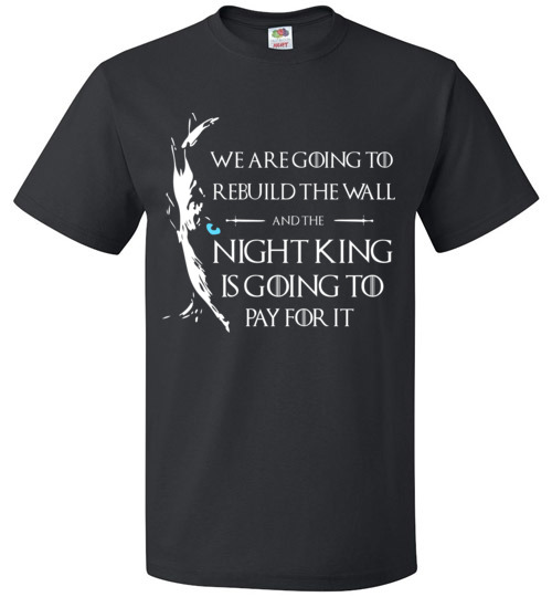 We're Gonna Rebuild That Wall And The Night King Will Pay For It T-Shirt