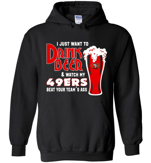 new concept b8a1f 0ee07 I Just Want To Drink Beer & Watch My 49ers Beat Your Team