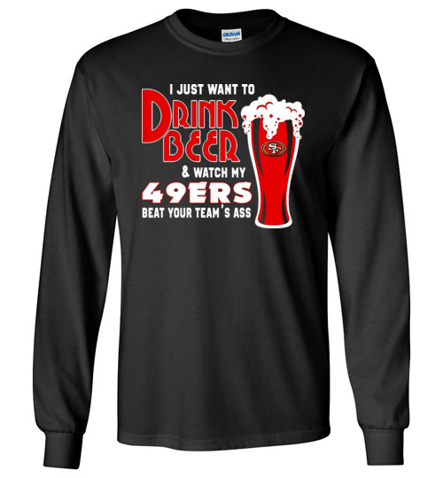 $23.95 - I Just Want To Drink Beer & Watch My San Francisco 49ers Beat Your Team's Ass Canvas Long Sleeve T-Shirt