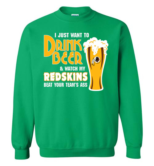newest collection f62d6 56a44 I Just Want To Drink Beer & Watch My Redskins Beat Your Team's Ass Shirt
