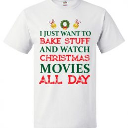 $18.95 - I Just Want To Bake Stuff And Watch Christmas Movies All Day T-Shirts