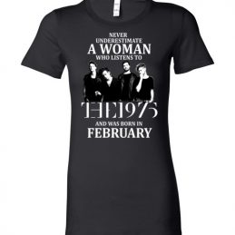 $19.95 - Never Underestimate A Woman Who Listens To The 1975 And Was Born In February T-Shirt