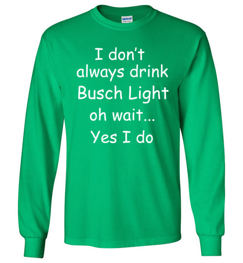 I Don't Always Drink Busch Light Oh Wait Yes I Do T-Shirt