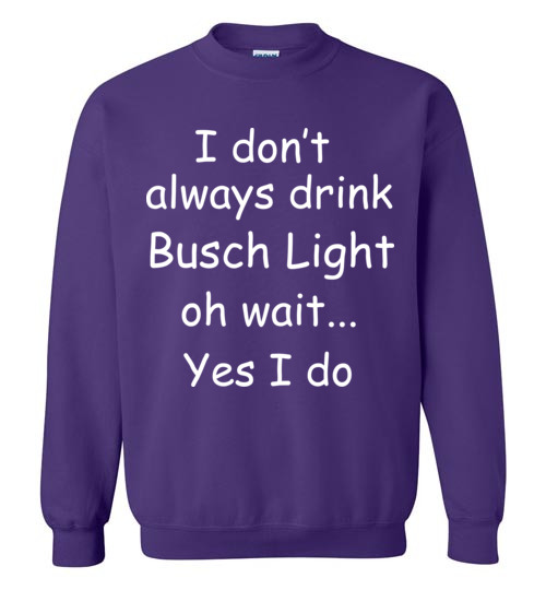 I Dont Always Drink Busch Light Oh Wait Yes I Do T Shirt Hoodie