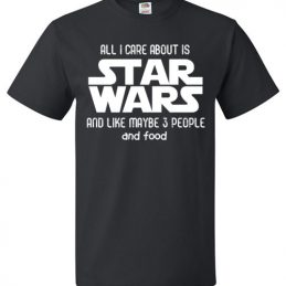 $18.95 - Star Wars Funny Shirt: All I Care About Is Star Wars And Like Maybe 3 People And Food T-Shirt