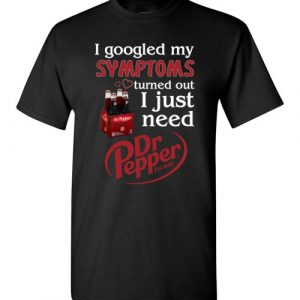 $18.95 - Pepperaholic shirts: I Googled My Symptoms Turns Out I Just Need Dr Pepper Funny T-Shirt
