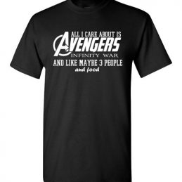 $18.95 - Funny Marvel's Shirts: All i care about is Avengers Infinity War and Like Maybe 3 People and Food T-Shirt