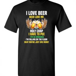 $18.95 - Funny Beer Drinker Shirts: I love beer - Beer loves me - Holy crap I have to pee - Maybe just one more T-Shirt