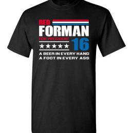$18.95 - Red Forman for president 16: A beer in every hand, a foot in every ass funny politic T-Shirt