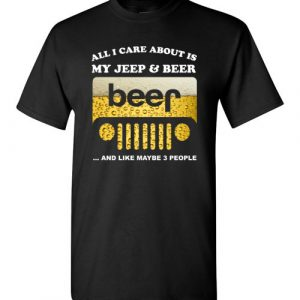 $18.95 - Funny Jeep lover shirts: All i care about is my jeep and beer and like 3 people Tee T-Shirt