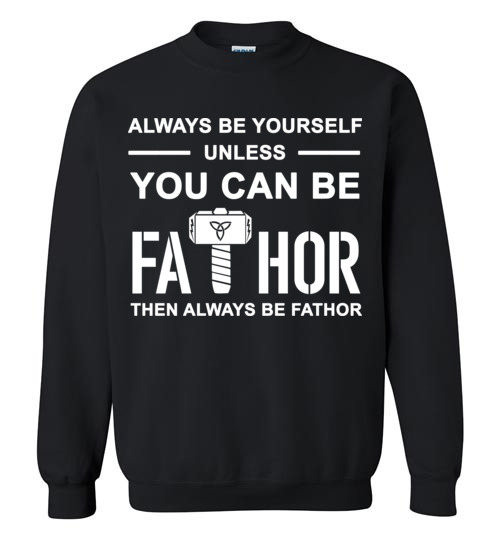 $29.95 - FaThor shirts: Always be yourself unless you can be Fathor then always be Fathor Sweatshirt