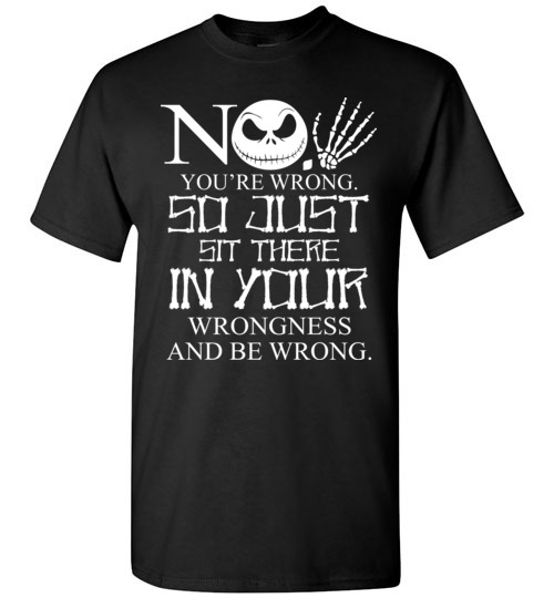 $18.95 - Jack Skellington funny shirts: No, You are wrong so just sit there in your wrongness T-Shirt