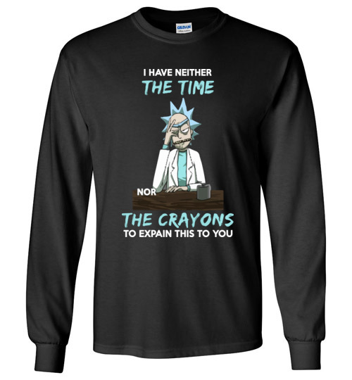 $23.95 - Funny Rick and Morty Shirts: I Have Neither The Time Nor The Crayons To Explain This To You Long Sleeve T-Shirt