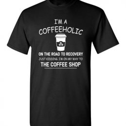$18.95 - Funny Coffee lovers shirts: I'm a coffeeholic on the road to recovery. Just kidding, I'm on my way to the coffee shop funny T-Shirt