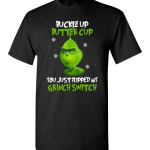 $18.95 - The Grinch funny shirts: Buckle Up Butter Cup You Just Flipped My Grinch Switch T-Shirt