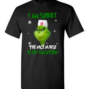 $18.95 - The Grinch funny shirts: Grinch I am sorry the nice nurse is on vacation T-Shirt