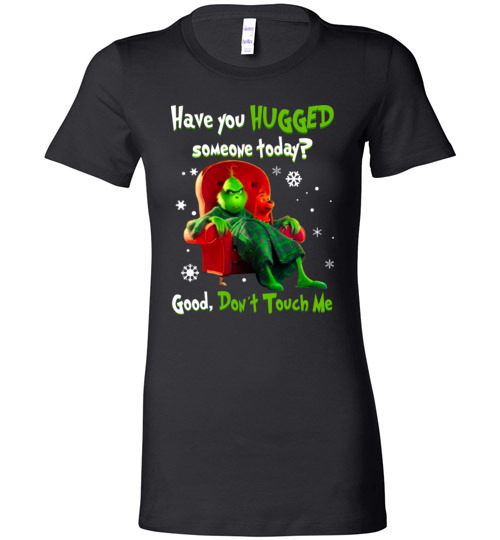 $19.95 - Grinch funny Shirts: Have You Hugged Someone To Day? Good, Don't Touch Me Lady T-Shirt