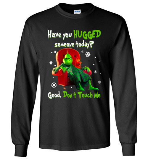 $23.95 - Grinch funny Shirts: Have You Hugged Someone To Day? Good, Don't Touch Me Lady Long Sleeve