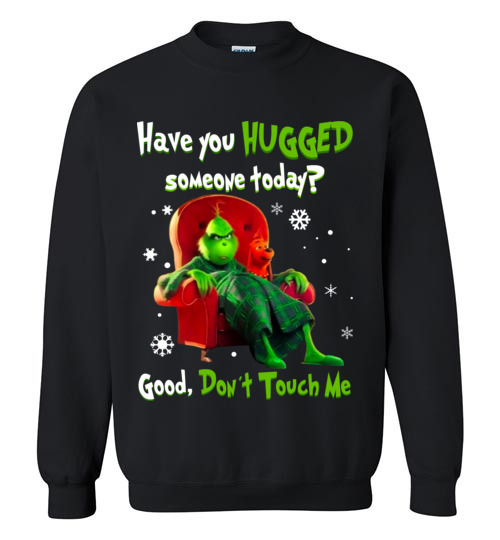 $29.95 - Grinch funny Shirts: Have You Hugged Someone To Day? Good, Don't Touch Me Sweatshirt