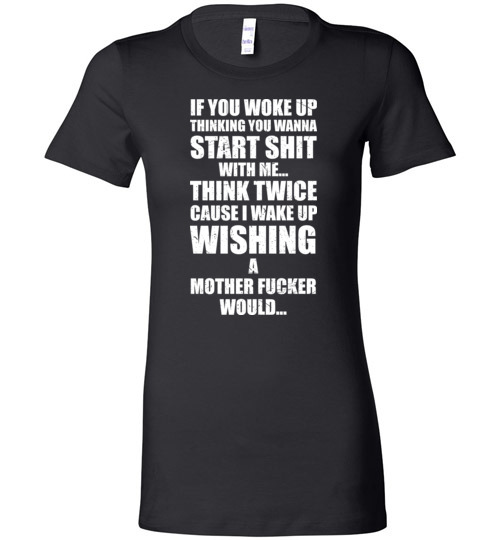 $19.95 - If you woke up thinking you wanna start shit with me, Think twice case I wake up wishing a mother fucker would Lady T-Shirt