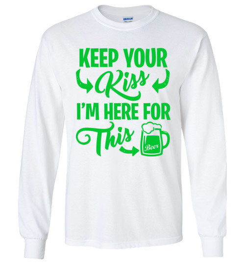 $23.95 - Funny St. Patrick Day Shirts: Keep your kiss, I'm here for this beer Long Sleeve Shirt