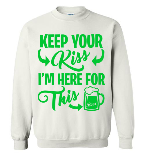 $29.95 - Funny St. Patrick Day Shirts: Keep your kiss, I'm here for this beer Sweatshirt