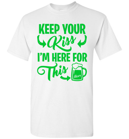 $18.95 - Funny St. Patrick Day Shirts: Keep your kiss, I'm here for this beer T-Shirt