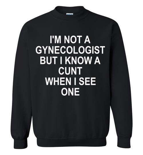 $29.95 - I am not Gynecologist but I know a cunt when I see one funny Sweatshirt