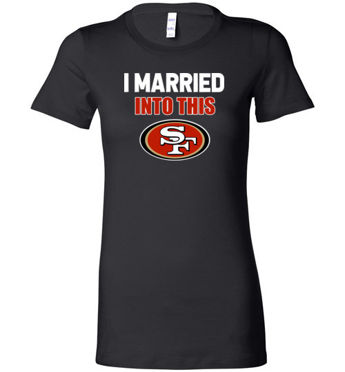 $19.95 – I Married Into This San Francisco 49ers Football NFL Lady T-Shirt