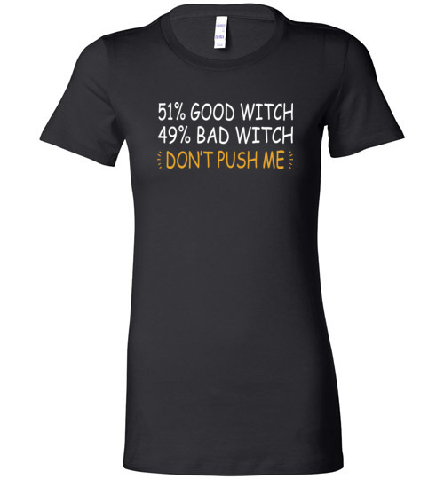 $19.95 – 51% Good Witch 49% Bad Witch Don't Push Me Funny Halloween Lady T-Shirt