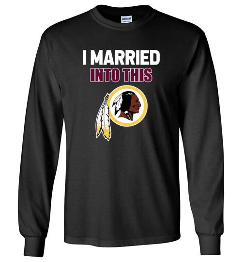 $23.95 – I Married Into This Washington Redskins Football NFL Long Sleeve Shirt