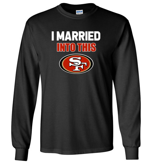 $23.95 – I Married Into This San Francisco 49ers Football NFL Long Sleeve shirt