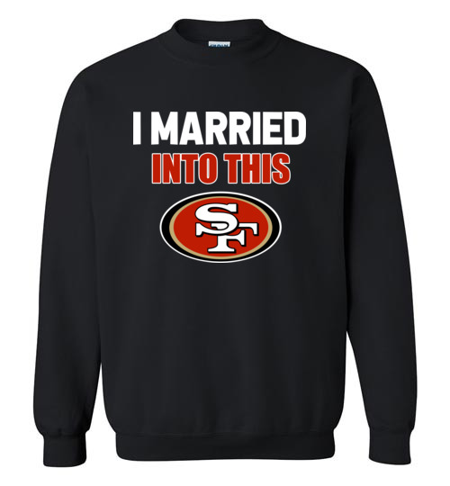 $29.95 – I Married Into This San Francisco 49ers Football NFL Sweatshirt
